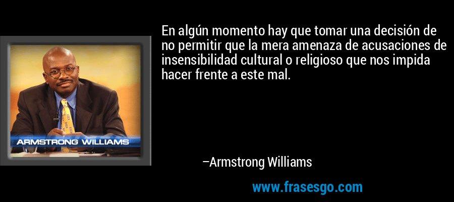 En algún momento hay que tomar una decisión de no permitir que la mera amenaza de acusaciones de insensibilidad cultural o religioso que nos impida hacer frente a este mal. – Armstrong Williams
