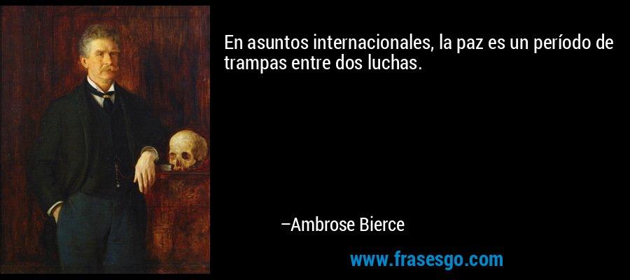 En asuntos internacionales, la paz es un período de trampas entre dos luchas. – Ambrose Bierce