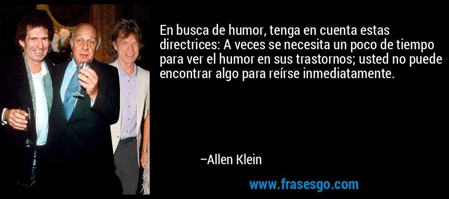 En busca de humor, tenga en cuenta estas directrices: A veces se necesita un poco de tiempo para ver el humor en sus trastornos; usted no puede encontrar algo para reírse inmediatamente. – Allen Klein