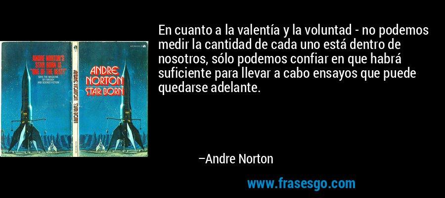 En cuanto a la valentía y la voluntad - no podemos medir la cantidad de cada uno está dentro de nosotros, sólo podemos confiar en que habrá suficiente para llevar a cabo ensayos que puede quedarse adelante. – Andre Norton