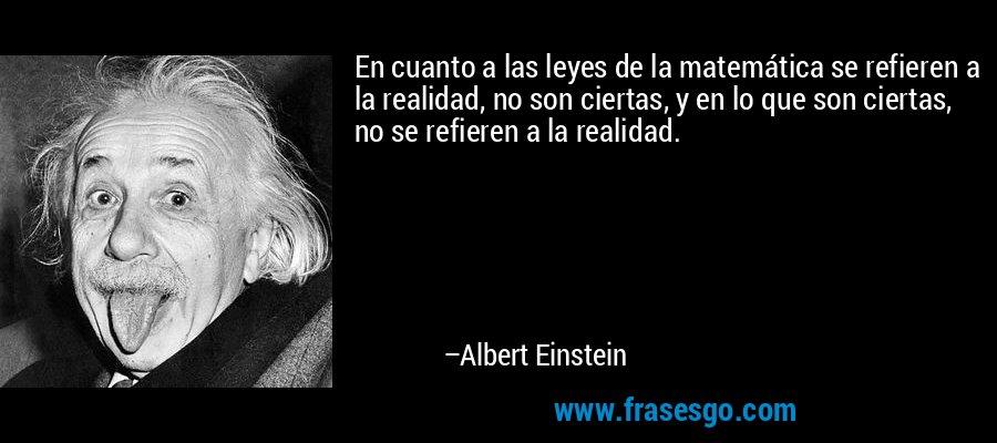 En cuanto a las leyes de la matemática se refieren a la realidad, no son ciertas, y en lo que son ciertas, no se refieren a la realidad. – Albert Einstein