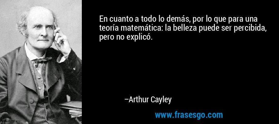 En cuanto a todo lo demás, por lo que para una teoría matemática: la belleza puede ser percibida, pero no explicó. – Arthur Cayley