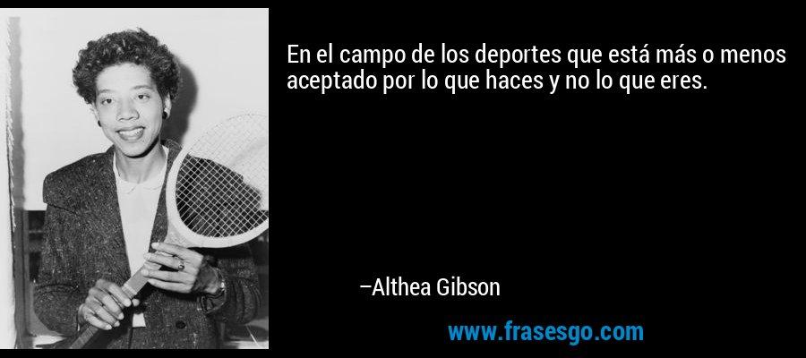 En el campo de los deportes que está más o menos aceptado por lo que haces y no lo que eres. – Althea Gibson