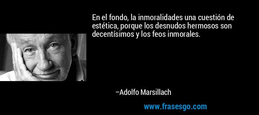 En el fondo, la inmoralidades una cuestión de estética, porque los desnudos hermosos son decentísimos y los feos inmorales. – Adolfo Marsillach