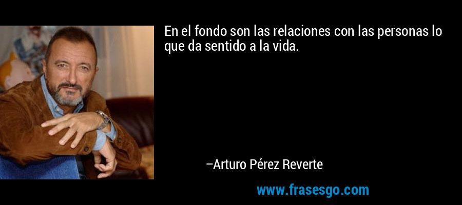 En el fondo son las relaciones con las personas lo que da sentido a la vida. – Arturo Pérez Reverte