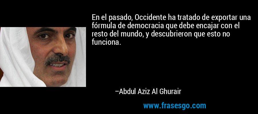 En el pasado, Occidente ha tratado de exportar una fórmula de democracia que debe encajar con el resto del mundo, y descubrieron que esto no funciona. – Abdul Aziz Al Ghurair