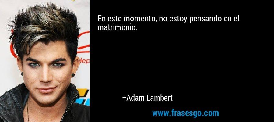 En este momento, no estoy pensando en el matrimonio. – Adam Lambert