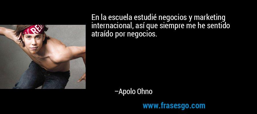 En la escuela estudié negocios y marketing internacional, así que siempre me he sentido atraído por negocios. – Apolo Ohno