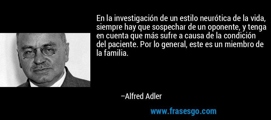 En la investigación de un estilo neurótica de la vida, siempre hay que sospechar de un oponente, y tenga en cuenta que más sufre a causa de la condición del paciente. Por lo general, este es un miembro de la familia. – Alfred Adler