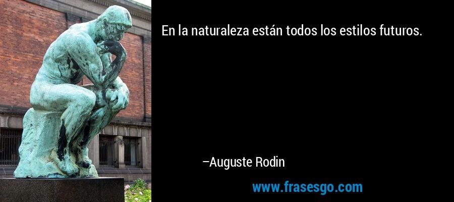 En la naturaleza están todos los estilos futuros. – Auguste Rodin