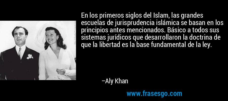 En los primeros siglos del Islam, las grandes escuelas de jurisprudencia islámica se basan en los principios antes mencionados. Básico a todos sus sistemas jurídicos que desarrollaron la doctrina de que la libertad es la base fundamental de la ley. – Aly Khan