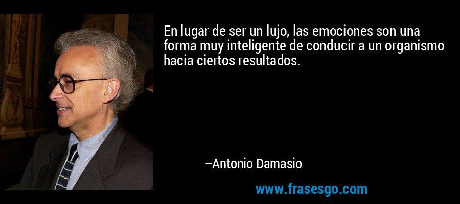 En lugar de ser un lujo, las emociones son una forma muy inteligente de conducir a un organismo hacia ciertos resultados. – Antonio Damasio