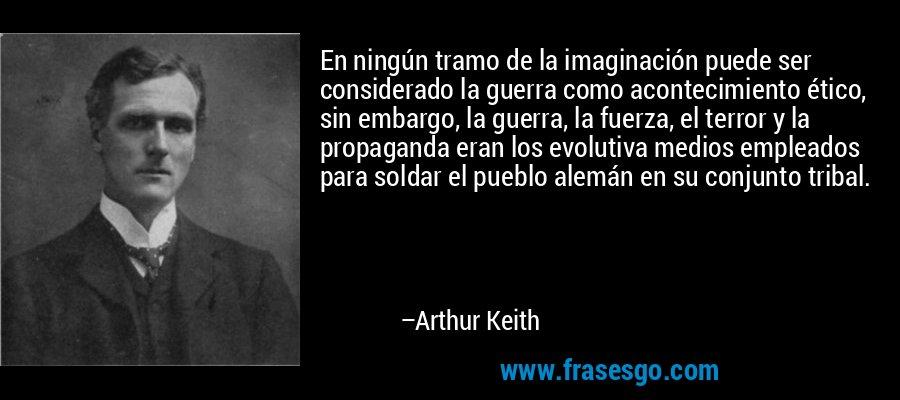 En ningún tramo de la imaginación puede ser considerado la guerra como acontecimiento ético, sin embargo, la guerra, la fuerza, el terror y la propaganda eran los evolutiva medios empleados para soldar el pueblo alemán en su conjunto tribal. – Arthur Keith