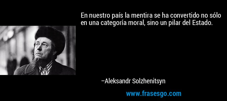 En nuestro país la mentira se ha convertido no sólo en una categoría moral, sino un pilar del Estado. – Aleksandr Solzhenitsyn