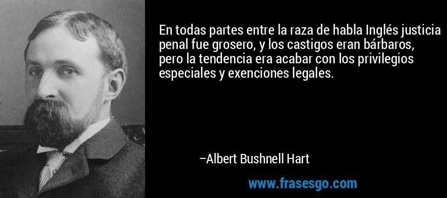 En todas partes entre la raza de habla Inglés justicia penal fue grosero, y los castigos eran bárbaros, pero la tendencia era acabar con los privilegios especiales y exenciones legales. – Albert Bushnell Hart