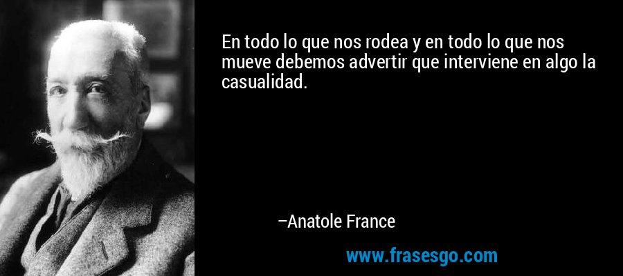 En todo lo que nos rodea y en todo lo que nos mueve debemos advertir que interviene en algo la casualidad. – Anatole France