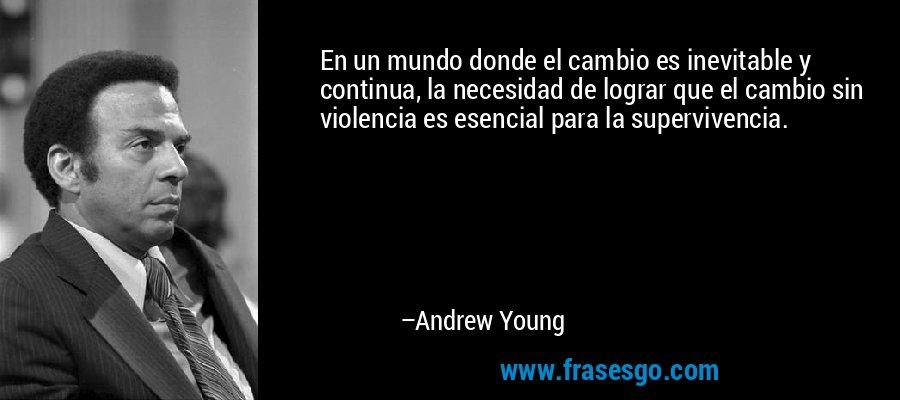 En un mundo donde el cambio es inevitable y continua, la necesidad de lograr que el cambio sin violencia es esencial para la supervivencia. – Andrew Young