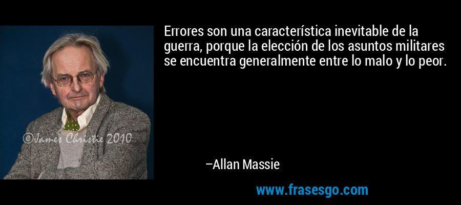 Errores son una característica inevitable de la guerra, porque la elección de los asuntos militares se encuentra generalmente entre lo malo y lo peor. – Allan Massie