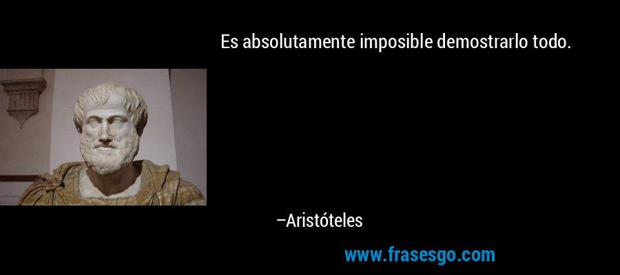 Es absolutamente imposible demostrarlo todo. – Aristóteles