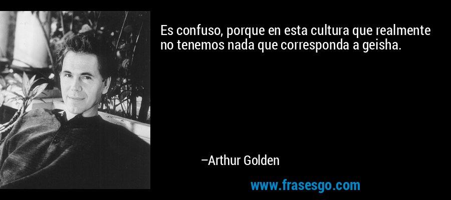 Es confuso, porque en esta cultura que realmente no tenemos nada que corresponda a geisha. – Arthur Golden