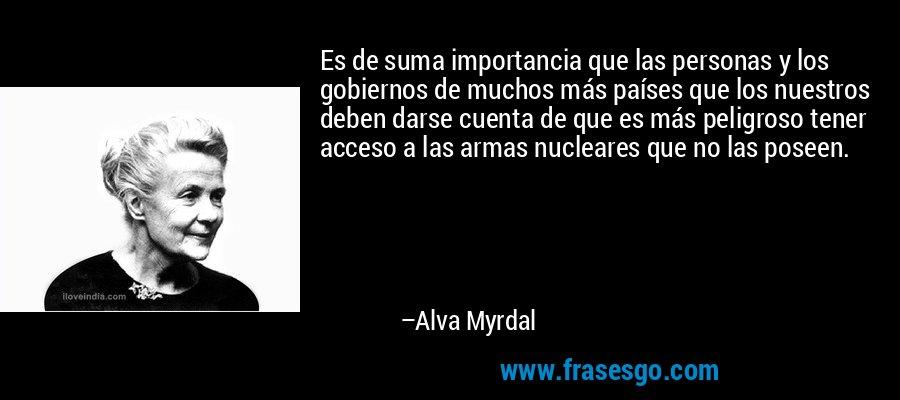 Es de suma importancia que las personas y los gobiernos de muchos más países que los nuestros deben darse cuenta de que es más peligroso tener acceso a las armas nucleares que no las poseen. – Alva Myrdal