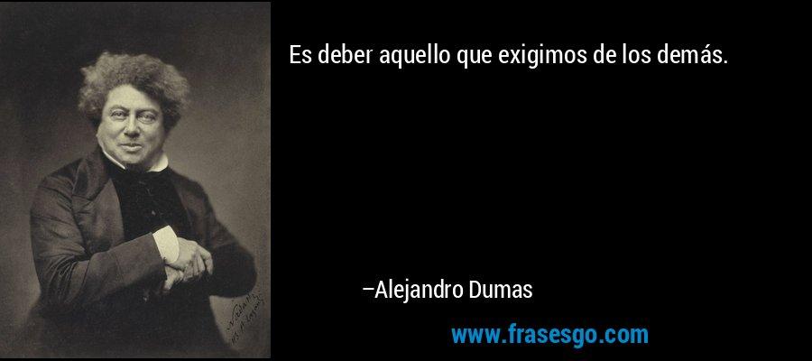 Es deber aquello que exigimos de los demás. – Alejandro Dumas