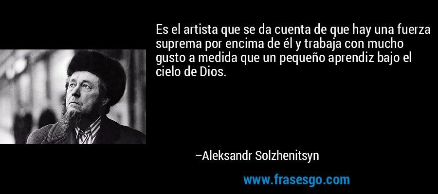 Es el artista que se da cuenta de que hay una fuerza suprema por encima de él y trabaja con mucho gusto a medida que un pequeño aprendiz bajo el cielo de Dios. – Aleksandr Solzhenitsyn