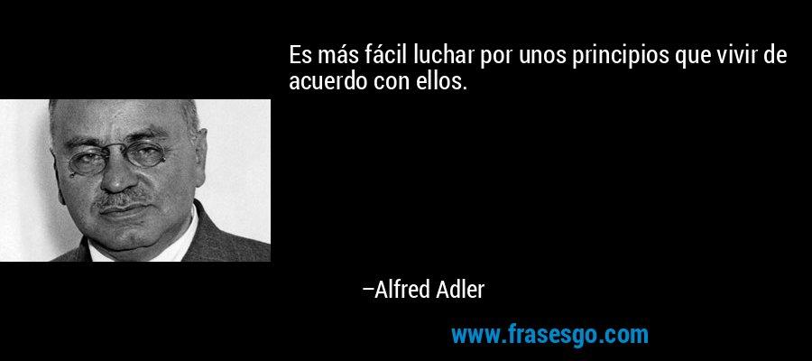 Es más fácil luchar por unos principios que vivir de acuerdo con ellos. – Alfred Adler