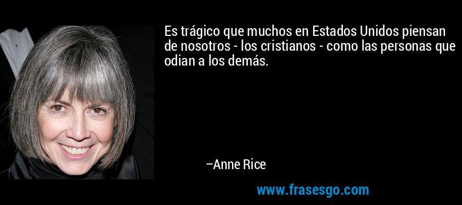 Es trágico que muchos en Estados Unidos piensan de nosotros - los cristianos - como las personas que odian a los demás. – Anne Rice