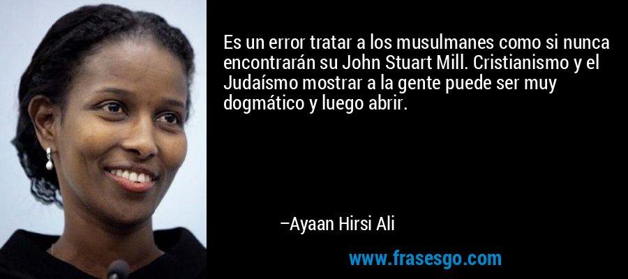 Es un error tratar a los musulmanes como si nunca encontrarán su John Stuart Mill. Cristianismo y el Judaísmo mostrar a la gente puede ser muy dogmático y luego abrir. – Ayaan Hirsi Ali