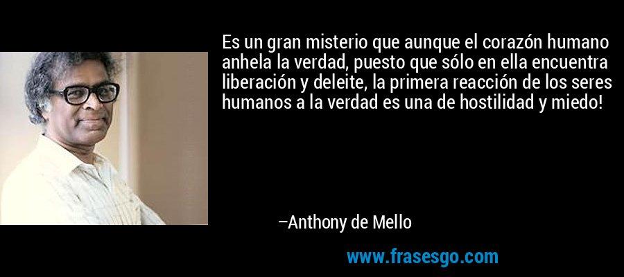 Es un gran misterio que aunque el corazón humano anhela la verdad, puesto que sólo en ella encuentra liberación y deleite, la primera reacción de los seres humanos a la verdad es una de hostilidad y miedo! – Anthony de Mello
