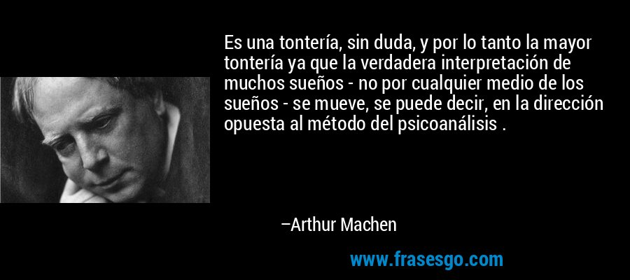 Es una tontería, sin duda, y por lo tanto la mayor tontería ya que la verdadera interpretación de muchos sueños - no por cualquier medio de los sueños - se mueve, se puede decir, en la dirección opuesta al método del psicoanálisis . – Arthur Machen
