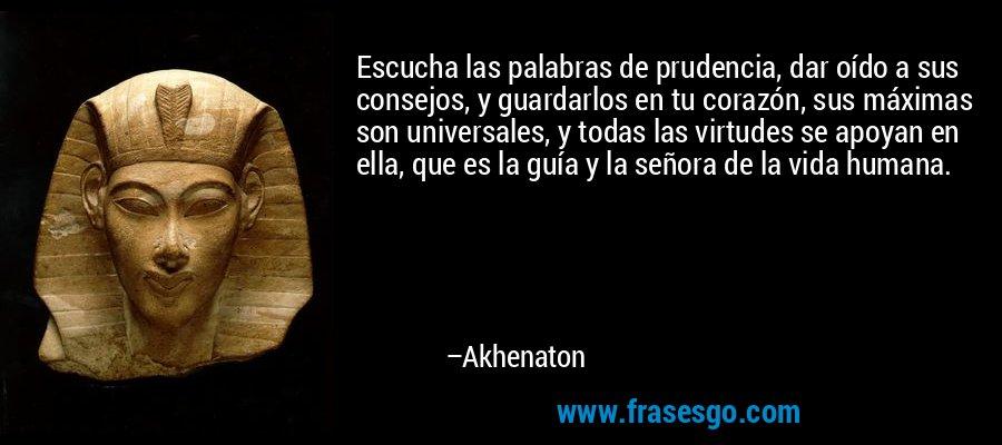 Escucha las palabras de prudencia, dar oído a sus consejos, y guardarlos en tu corazón, sus máximas son universales, y todas las virtudes se apoyan en ella, que es la guía y la señora de la vida humana. – Akhenaton