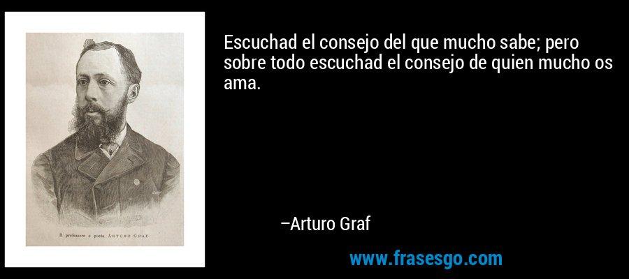 Escuchad el consejo del que mucho sabe; pero sobre todo escuchad el consejo de quien mucho os ama. – Arturo Graf