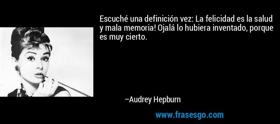 Escuché una definición vez: La felicidad es la salud y mala memoria! Ojalá lo hubiera inventado, porque es muy cierto. – Audrey Hepburn