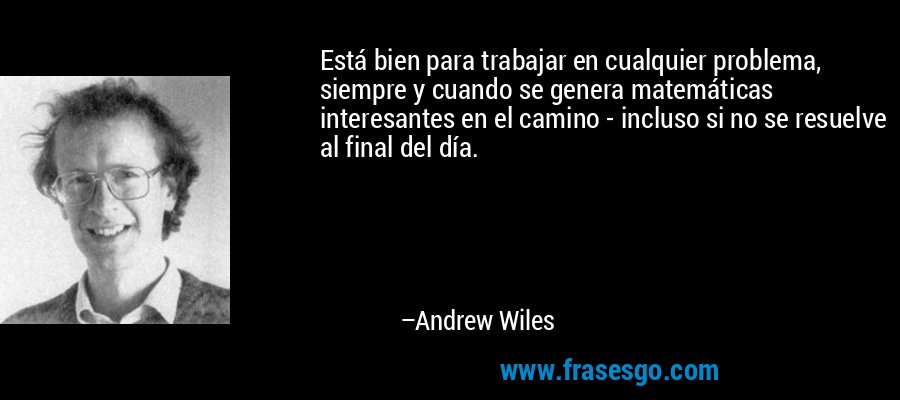 Está bien para trabajar en cualquier problema, siempre y cuando se genera matemáticas interesantes en el camino - incluso si no se resuelve al final del día. – Andrew Wiles