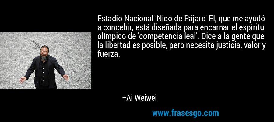 Estadio Nacional 'Nido de Pájaro' El, que me ayudó a concebir, está diseñada para encarnar el espíritu olímpico de 'competencia leal'. Dice a la gente que la libertad es posible, pero necesita justicia, valor y fuerza. – Ai Weiwei
