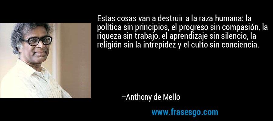 Estas cosas van a destruir a la raza humana: la política sin principios, el progreso sin compasión, la riqueza sin trabajo, el aprendizaje sin silencio, la religión sin la intrepidez y el culto sin conciencia. – Anthony de Mello