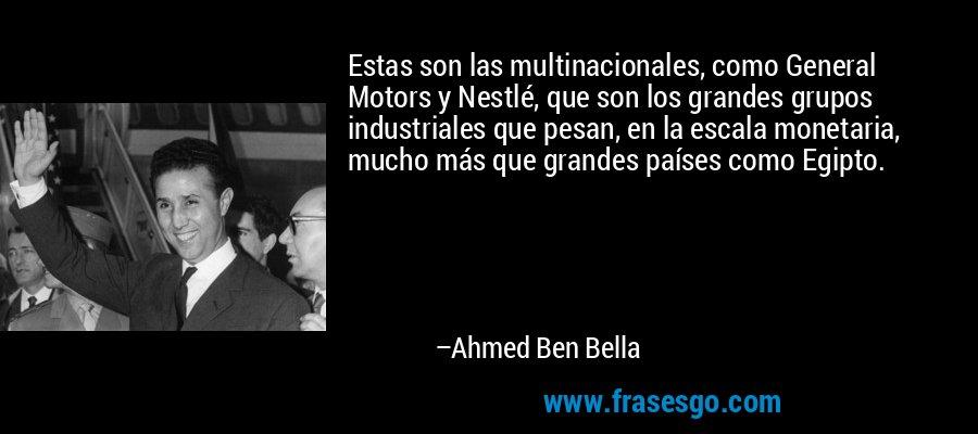 Estas son las multinacionales, como General Motors y Nestlé, que son los grandes grupos industriales que pesan, en la escala monetaria, mucho más que grandes países como Egipto. – Ahmed Ben Bella