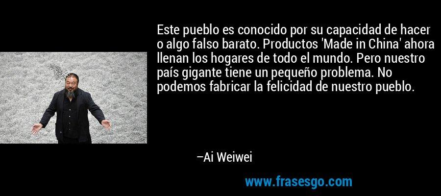 Este pueblo es conocido por su capacidad de hacer o algo falso barato. Productos 'Made in China' ahora llenan los hogares de todo el mundo. Pero nuestro país gigante tiene un pequeño problema. No podemos fabricar la felicidad de nuestro pueblo. – Ai Weiwei