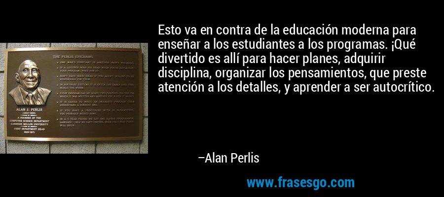 Esto va en contra de la educación moderna para enseñar a los estudiantes a los programas. ¡Qué divertido es allí para hacer planes, adquirir disciplina, organizar los pensamientos, que preste atención a los detalles, y aprender a ser autocrítico. – Alan Perlis