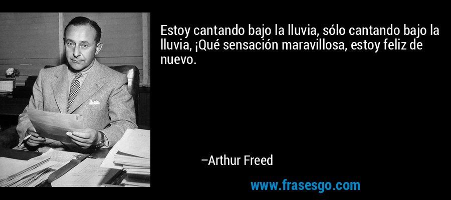 Estoy cantando bajo la lluvia, sólo cantando bajo la lluvia, ¡Qué sensación maravillosa, estoy feliz de nuevo. – Arthur Freed