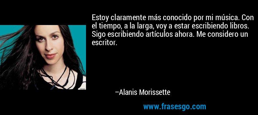 Estoy claramente más conocido por mi música. Con el tiempo, a la larga, voy a estar escribiendo libros. Sigo escribiendo artículos ahora. Me considero un escritor. – Alanis Morissette