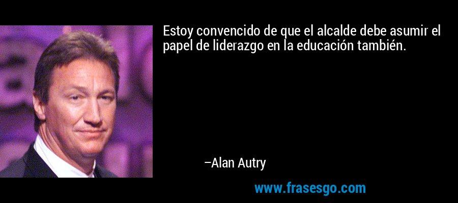 Estoy convencido de que el alcalde debe asumir el papel de liderazgo en la educación también. – Alan Autry