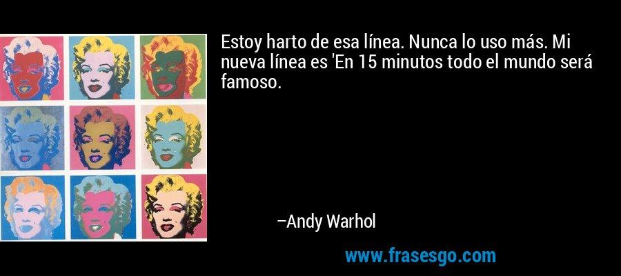 Estoy harto de esa línea. Nunca lo uso más. Mi nueva línea es 'En 15 minutos todo el mundo será famoso. – Andy Warhol