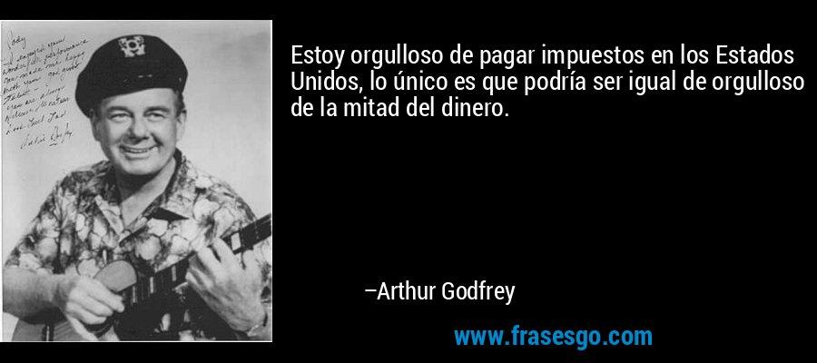 Estoy orgulloso de pagar impuestos en los Estados Unidos, lo único es que podría ser igual de orgulloso de la mitad del dinero. – Arthur Godfrey