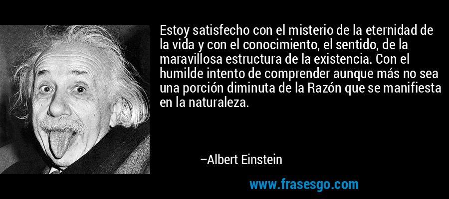 Estoy satisfecho con el misterio de la eternidad de la vida y con el conocimiento, el sentido, de la maravillosa estructura de la existencia. Con el humilde intento de comprender aunque más no sea una porción diminuta de la Razón que se manifiesta en la naturaleza. – Albert Einstein