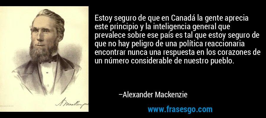Estoy seguro de que en Canadá la gente aprecia este principio y la inteligencia general que prevalece sobre ese país es tal que estoy seguro de que no hay peligro de una política reaccionaria encontrar nunca una respuesta en los corazones de un número considerable de nuestro pueblo. – Alexander Mackenzie