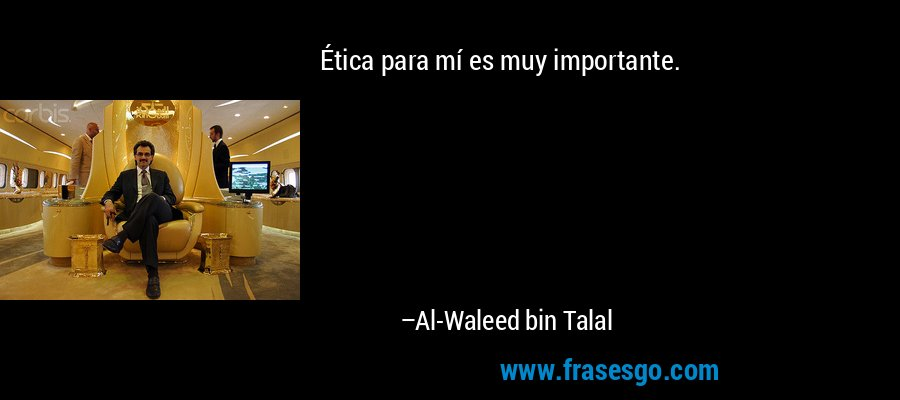 Ética para mí es muy importante. – Al-Waleed bin Talal