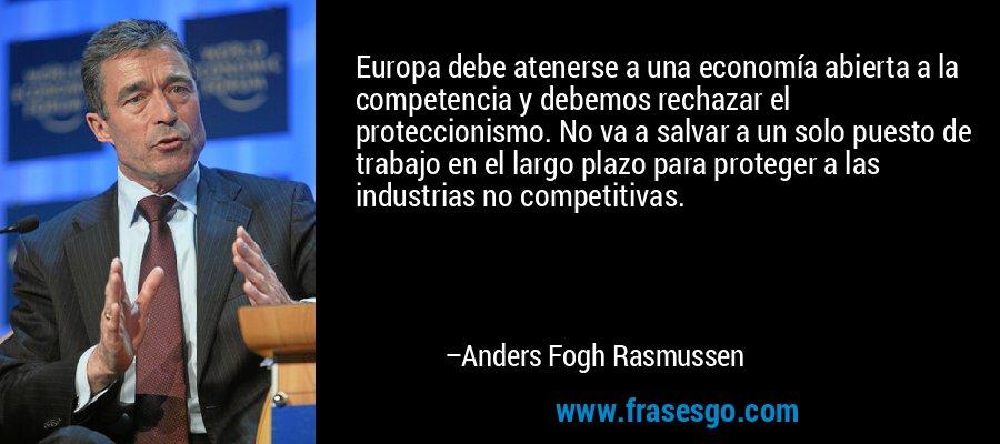 Europa debe atenerse a una economía abierta a la competencia y debemos rechazar el proteccionismo. No va a salvar a un solo puesto de trabajo en el largo plazo para proteger a las industrias no competitivas. – Anders Fogh Rasmussen